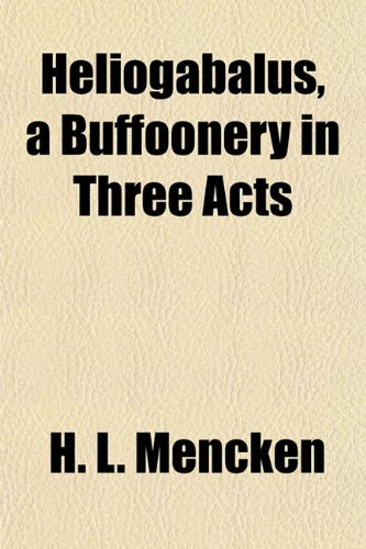 Heliogabalus, a Buffoonery in Three Acts: H. L. Mencken