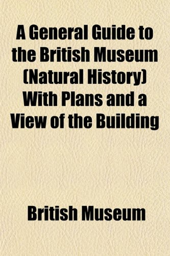 A General Guide to the British Museum (Natural History) With Plans and a View of the Building (9781154904062) by Museum, British