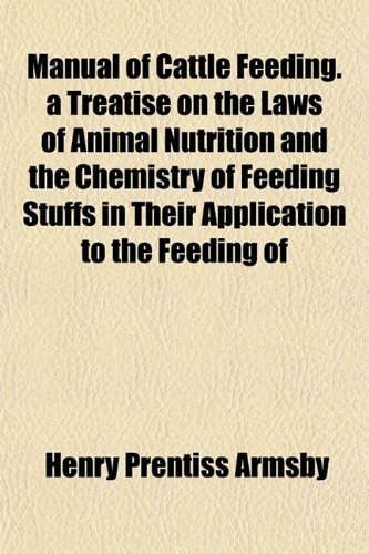 Manual of Cattle Feeding. a Treatise on the Laws of Animal Nutrition and the Chemistry of Feeding ...