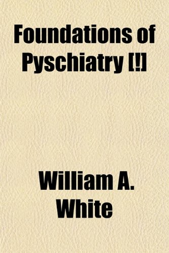 Foundations of Pyschiatry: William A. White