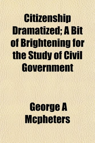 Citizenship Dramatized A Bit of Brightening for the Study of Civil Government: George A Mcpheters