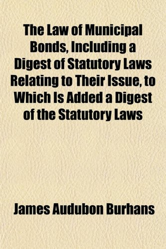 The Law of Municipal Bonds, Including a Digest of Statutory Laws Relating to Their Issue, to Which ...