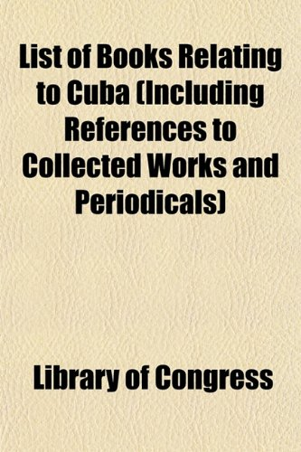 List of Books Relating to Cuba (Including References to Collected Works and Periodicals) (1154926613) by Library of Congress