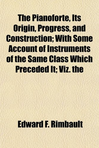 The Pianoforte, Its Origin, Progress, and Construction With Some Account of Instruments of the Same...