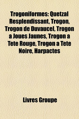 9781154928495: Trogoniformes: Quetzal Resplendissant, Trogon, Trogon de Duvaucel, Trogon a Joues Jaunes, Trogon a Tete Rouge, Trogon a Tete Noire, H