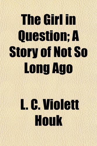 The Girl in Question A Story of Not So Long Ago: L. C. Violett Houk