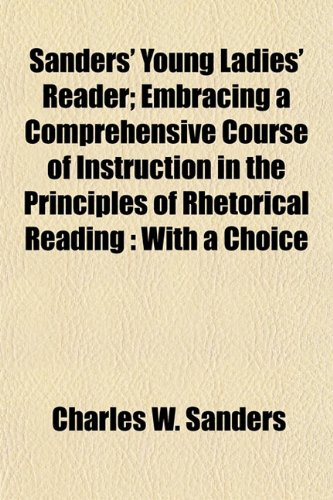 Sanders' Young Ladies' Reader; Embracing a Comprehensive Course of Instruction in the Principles of Rhetorical Reading: With a Choice (1154936198) by Sanders, Charles W.
