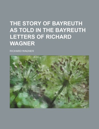 The story of Bayreuth as told in the Bayreuth letters of Richard Wagner (9781154946840) by Richard Wagner