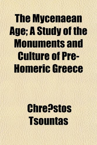 The Mycenaean Age A Study of the Monuments and Culture of Pre-Homeric Greece: Chrestos Tsountas