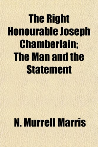 The Right Honourable Joseph Chamberlain The Man and the Statement: N. Murrell Marris