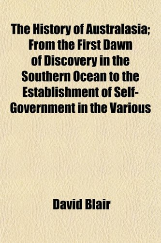 The History of Australasia; From the First Dawn of Discovery in the Southern Ocean to the Establishment of Self-Government in the Various (1154962881) by David Blair