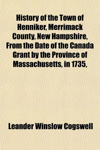 History of the Town of Henniker, Merrimack County, New Hampshire, From the Date of the Canada Grant...