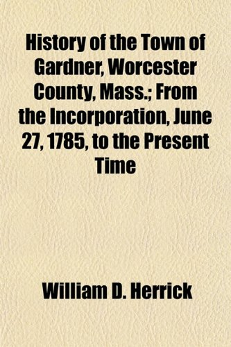 History of the Town of Gardner, Worcester County, Mass. From the Incorporation, June 27, 1785, to ...