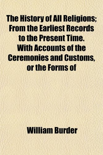 9781154967555: The History of All Religions; From the Earliest Records to the Present Time. With Accounts of the Ceremonies and Customs, or the Forms of