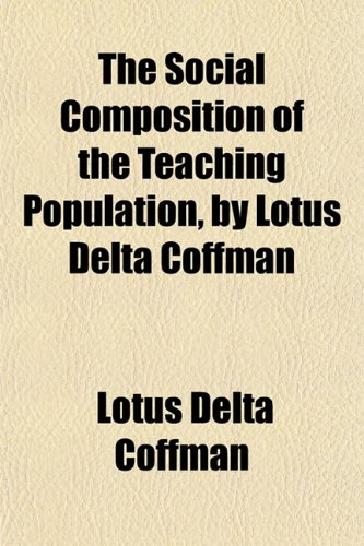 The Social Composition of the Teaching Population, by Lotus Delta Coffman: Lotus Delta Coffman