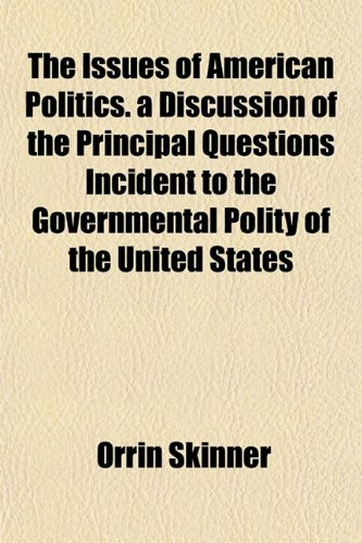 The Issues of American Politics. a Discussion of the Principal Questions Incident to the ...