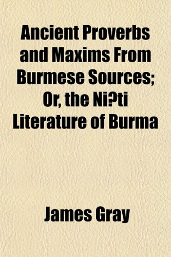 Ancient Proverbs and Maxims from Burmese Sources Or, the Ni Ti Literature of Burma: James Gray