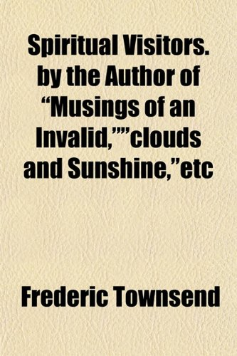 Spiritual Visitors. by the Author of Musings of an Invalid,clouds and Sunshine,etc: Frederic ...
