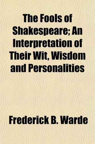 9781154985894: The Fools of Shakespeare; An Interpretation of Their Wit, Wisdom and Personalities