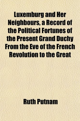 9781155009919: Luxemburg and Her Neighbours, a Record of the Political Fortunes of the Present Grand Duchy From the Eve of the French Revolution to the Great