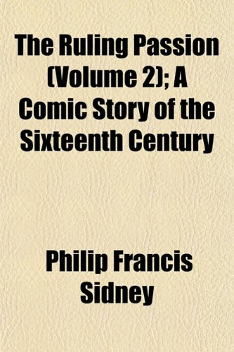 The Ruling Passion (Volume 2) A Comic Story of the Sixteenth Century: Philip Francis Sidney