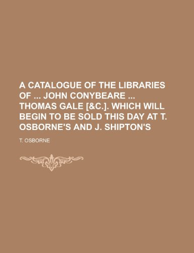 9781155040585: A Catalogue of the Libraries of John Conybeare Thomas Gale [&C.]. Which Will Begin to Be Sold This Day at T. Osborne's and J. Shipton's