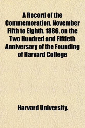 A Record of the Commemoration, November Fifth to Eighth, 1886, on the Two Hundred and Fiftieth Anniversary of the Founding of Harvard College (1155043138) by Harvard University.