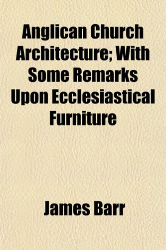 Anglican Church Architecture With Some Remarks Upon Ecclesiastical Furniture: James Barr