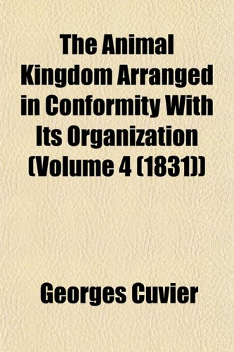 The Animal Kingdom Arranged in Conformity with Its Organization (Volume 4 (1831)): Georges baron ...