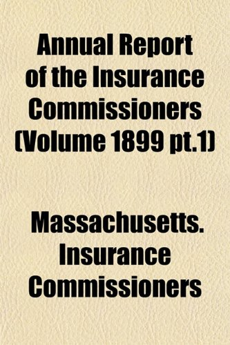 Annual Report of the Insurance Commissioners (Volume 1899 PT.1): Massachusetts. Insurance ...
