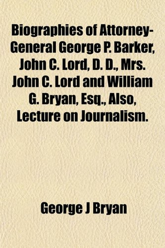 Biographies of Attorney-General George P. Barker, John C. Lord, D. D., Mrs. John C. Lord and ...