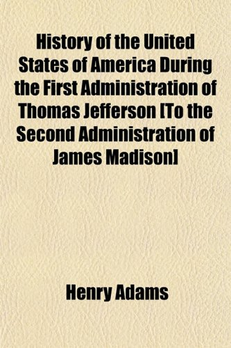 History of the United States of America During the First Administration of Thomas Jefferson [To the Second Administration of James Madison] (1155064542) by Henry Adams