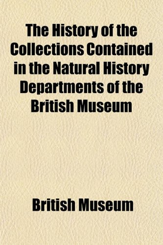 The History of the Collections Contained in the Natural History Departments of the British Museum (1155076052) by British Museum