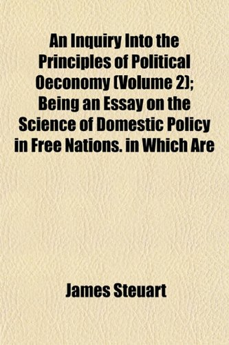 An Inquiry Into the Principles of Political Oeconomy (Volume 2) Being an Essay on the Science of ...