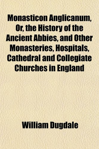 Monasticon Anglicanum, Or, the History of the: William Dugdale