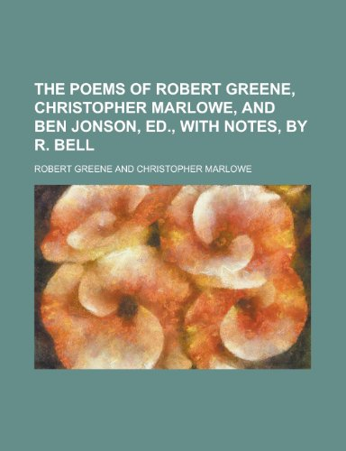 The Poems of Robert Greene, Christopher Marlowe, and Ben Jonson, Ed., with Notes, by R. Bell (9781155094656) by Greene, Robert