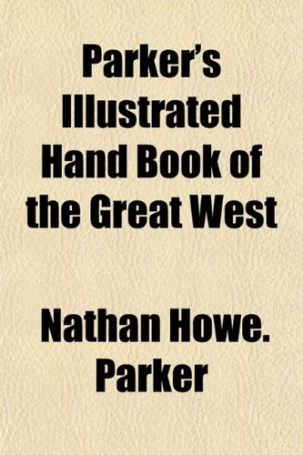 Parkers Illustrated Hand Book of the Great West: Nathan Howe Parker