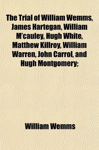 9781155112794: The Trial of William Wemms, James Hartegan, William M'cauley, Hugh White, Matthew Killroy, William Warren, John Carrol, and Hugh Montgomery;