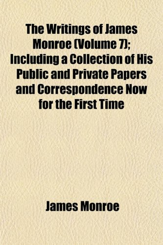 The Writings of James Monroe (Volume 7); Including a Collection of His Public and Private Papers and Correspondence Now for the First Time Printed (1155121112) by James Monroe