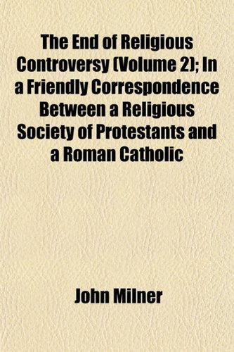 The End of Religious Controversy (Volume 2) In a Friendly Correspondence Between a Religious ...