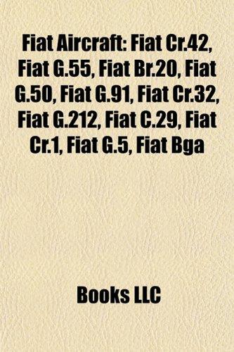 9781155183831: Fiat aircraft: Fiat CR.42, Fiat G.50, Fiat BR.20, Fiat G.55, Fiat G.91, Fiat CR.32, Fiat G.212, Fiat C.29, Fiat CR.1, Fiat BGA, Fiat AS.1