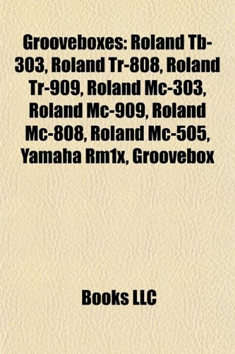 9781155203478: Grooveboxes: Roland Tb-303, Roland Tr-808, Roland Tr-909, Roland MC-303, Roland MC-909, Roland MC-808, Roland MC-505, Yamaha Rm1x,