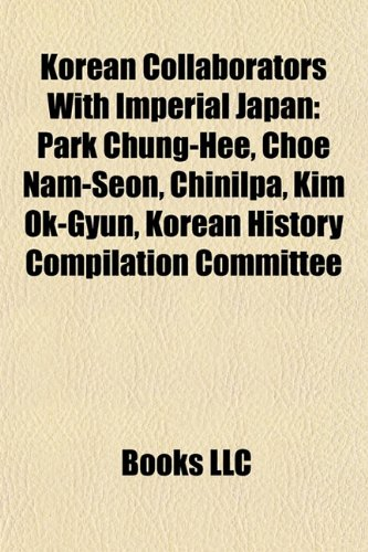 9781155212814: Korean Collaborators with Imperial Japan: Park Chung-Hee, Choe Nam-Seon, Chinilpa, Kim Ok-Gyun, Korean History Compilation Committee