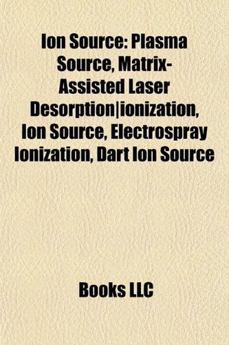 9781155213064: Ion Source: Plasma Source, Matrix-Assisted Laser Desorption|ionization, Electrospray Ionization, Dart Ion Source, Electric Glow Discharge