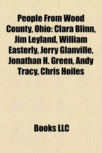 9781155247564: People from Wood County, Ohio: Clara Blinn, Jim Leyland, William Easterly, Jerry Glanville, Jonathan H. Green, Andy Tracy, Chris Hoiles