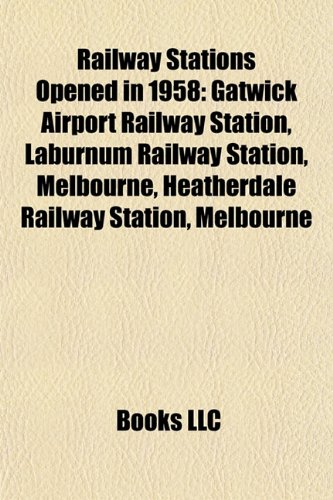 9781155255996: Railway Stations Opened in 1958: Gatwick Airport Railway Station, Laburnum Railway Station, Melbourne, Heatherdale Railway Station, Melbourne