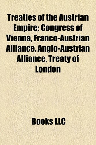 9781155294315: Treaties of the Austrian Empire: Congress of Vienna, Franco-Austrian Alliance, Anglo-Austrian Alliance, Treaty of London