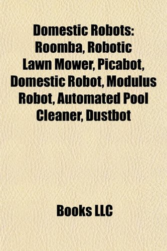 9781155347981: Domestic Robots: Roomba, Robotic Lawn Mower, Picabot, Domestic Robot, Modulus Robot, Automated Pool Cleaner, Dustbot