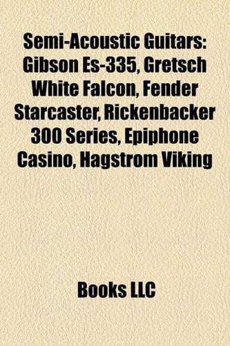 9781155396729: Semi-Acoustic Guitars: Gibson Es-335, Gretsch White Falcon, Fender Starcaster, Rickenbacker 300 Series, Epiphone Casino, Hagstrom Viking