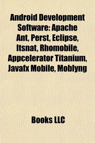 Android Development Software: Apache Ant, Perst, Eclipse, Itsnat, Rhomobile, Appcelerator Titanium,...